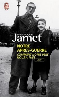 Notre après-guerre : comment notre père nous a tués, 1945-1954 - DominiqueJamet