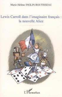 Lewis Carroll dans l'imaginaire français : la nouvelle Alice - Marie-HélèneInglin-Routisseau