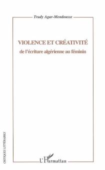 Violence et créativité de l'écriture algérienne au féminin - TrudyAgar-Mendousse