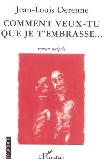 Comment veux-tu que je t'embrasse... : roman malpoli - Jean-LouisDerenne