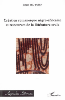 Création romanesque négro-africaine et ressources de la littérature orale - RogerTro Deho