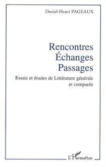 Rencontres, échanges, passages : essais et études de littérature générale et comparée - Daniel-HenriPageaux