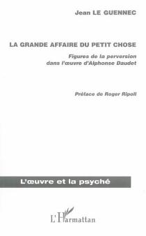 La grande affaire du Petit Chose : figures de la perversion dans l'oeuvre d'Alphonse Daudet - JeanLe Guennec