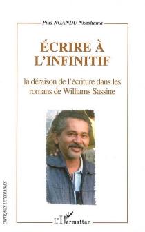 Ecrire à l'infinitif : la déraison de l'écriture dans les romans de Williams Sassine - Pius NkashamaNgandu