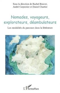 Nomades, voyageurs, explorateurs, déambulateurs : les modalités du parcours dans la littérature -