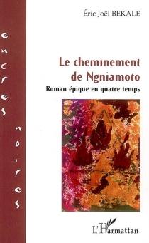 Le cheminement de Ngniamoto : roman épique en quatre temps - Éric JoëlBékalé