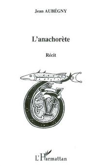 L'anachorète : récit - JeanAubégny