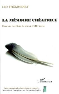 La mémoire créatrice : essai sur l'écriture de soi au XVIIIe siècle - LoïcThommeret