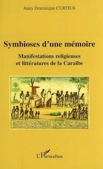 Symbioses d'une mémoire : manifestations religieuses et littératures de la Caraïbe - Anny DominiqueCurtius