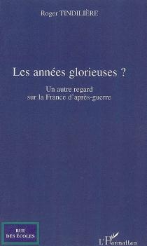 Les années glorieuses ? : un autre regard sur la France d'après-guerre - RogerTindilière