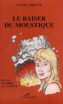 Le baiser du moustique : de la guerre à l'amour - IvankaMikitch