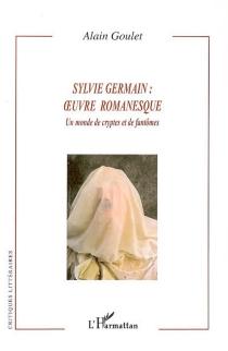 Sylvie Germain : oeuvre romanesque : un monde de cryptes et de fantômes - AlainGoulet