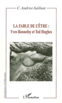 La fable de l'être : Yves Bonnefoy et Ted Hughes - CatherineAndriot-Saillant