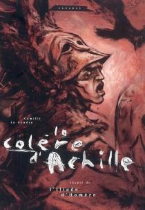 La colère d'Achille : adapté de L'Iliade d'Homère - CamilleLe Gendre