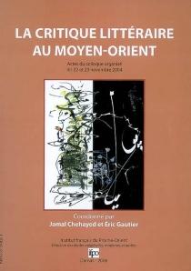 La critique littéraire au Proche-Orient : actes du colloque, 22-23 novembre 2004 -