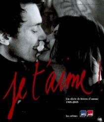 Je t'aime ! : un siècle de lettres d'amour, 1905-2005 -