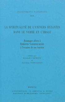 La spiritualité de l'univers byzantin dans le verbe et l'image : hommages offerts à Edmond Voordeckers à l'occasion de son éméritat -