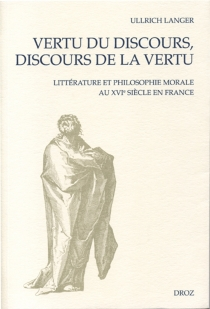 Vertu du discours, discours de la vertu : littérature et philosophie morale au XVIe siècle en France - UllrichLanger
