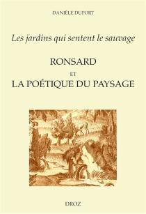 Les jardins qui sentent le sauvage : Ronsard et la poétique du paysage - DanièleDuport