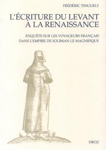 L'écriture du Levant à la Renaissance : enquête sur les voyageurs français dans l'empire de Soliman le Magnifique - FrédéricTinguely