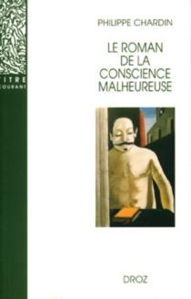 Le roman de la conscience malheureuse : Svevo, Gorki, Mann, Musil, Martin Du Gard, Broch, Roth, Aragon - PhilippeChardin