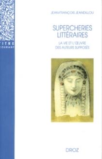 Supercheries littéraires : la vie et l'oeuvre des auteurs supposés - Jean-FrançoisJeandillou