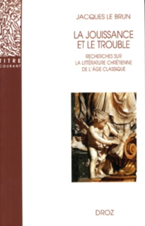 La jouissance et le trouble : recherches sur la littérature chrétienne de l'âge classique - JacquesLe Brun