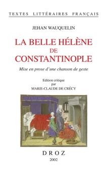 La belle Hélène de Constantinople : mise en prose d'une chanson de geste - JeanWauquelin