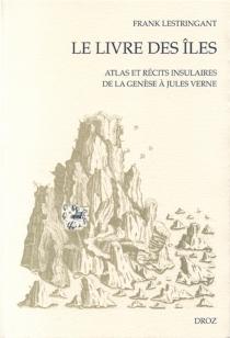 Le livre des îles : atlas et récits insulaires, XVe-XVIIIe siècles - FrankLestringant