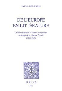 De l'Europe en littérature, 1918-1939 : création littéraire et culture européenne au temps de la crise de l'esprit - PascalDethurens