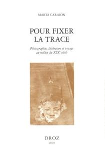 Pour fixer la trace : photographie, littérature et voyage au milieu du XIXe siècle - MartaCaraion