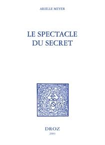 Le spectacle du secret : Marivaux, Gautier, Barbey d'Aurevilly, Stendhal et Zola - ArielleMeyer