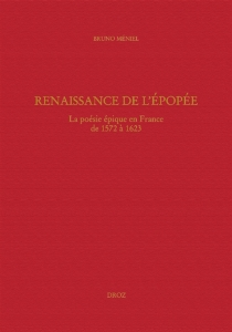 Renaissance de l'épopée : la poésie épique en France de 1572 à 1623 - BrunoMéniel