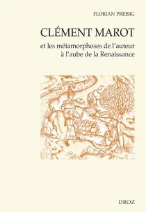 Clément Marot et les métamorphoses de l'auteur à l'aube de la Renaissance - FlorianPreisig