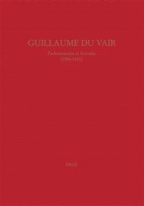 Guillaume Du Vair, parlementaire et écrivain (1556-1621) : colloque d'Aix-en-Provence, 4-6 octobre 2001 -