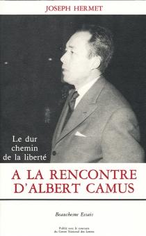 A la rencontre d'Albert Camus : le dur chemin de la liberté - JosephHermet