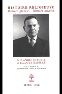 Histoire religieuse, histoire globale, histoire ouverte : mélanges offerts à Jacques Gadille -