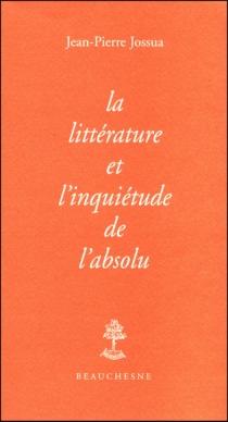 La littérature et l'inquiétude de l'absolu - Jean-PierreJossua