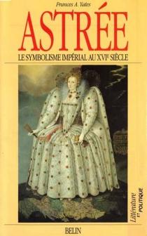 Astrée : le symbolisme impérial au XVIe siècle - Frances AmeliaYates