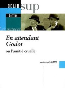 En attendant Godot ou L'amitié cruelle - Jean-FrançoisLouette