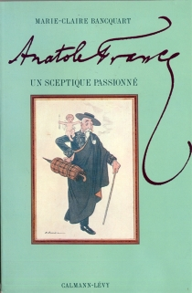 Anatole France, un sceptique passionné - Marie-ClaireBancquart