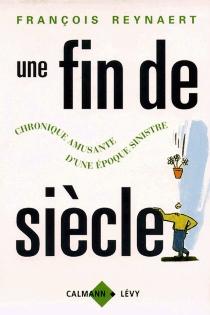 Une fin de siècle : chronique amusante d'une époque sinistre - FrançoisReynaert