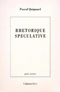 Rhétorique spéculative - PascalQuignard