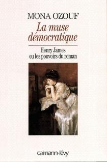 La muse démocratique : Henry James ou Les pouvoirs du roman - MonaOzouf