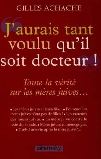 J'aurais tant voulu qu'il soit docteur : toute la vérité sur les mères juives - GillesAchache