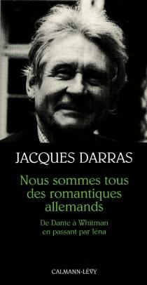 Nous sommes tous des romantiques allemands : de Dante à Whitman en passant par Iéna - JacquesDarras