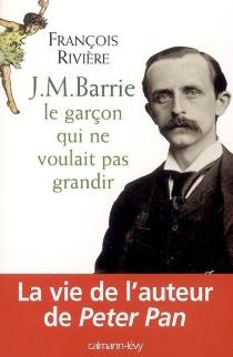 J.M. Barrie : le garçon qui ne voulait pas grandir - FrançoisRivière