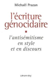 L'écriture génocidaire : l'antisémitisme en style et en discours, de l'affaire Dreyfus au 11 septembre 2001 - MichaëlPrazan