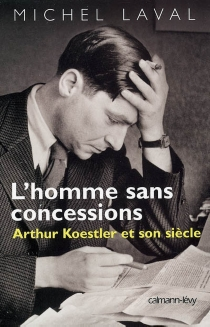 L'homme sans concessions : Arthur Koestler et son siècle - MichelLaval