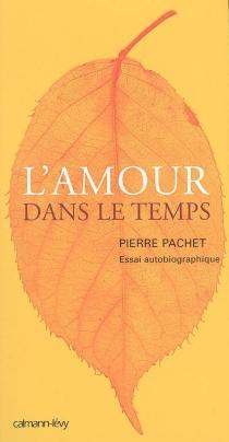 L'amour dans le temps : essai autobiographique - PierrePachet